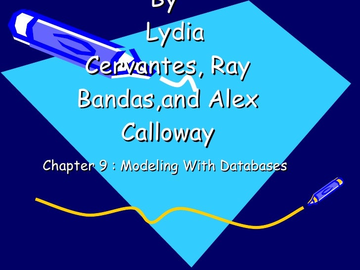 By    Lydia Cervantes, Ray Bandas,and Alex Calloway Chapter 9 : Modeling With Databases