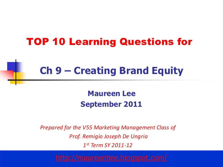 TOP 10 Learning Questions for<br />Ch 9 – Creating Brand Equity<br />Maureen Lee<br />September 2011<br />Prepared for the...