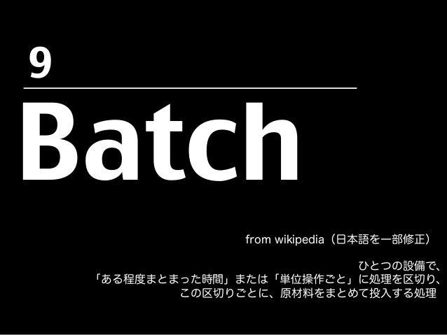 Batch from wikipedia(日本語を一部修正) ひとつの設備で、 「ある程度まとまった時間」または「単位操作ごと」に処理を区切り、 この区切りごとに、原材料をまとめて投入する処理 9