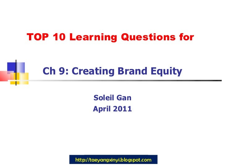 TOP 10 Learning Questions for Ch 9: Creating Brand Equity Soleil Gan April 2011 http://taeyangxinyi.blogspot.com
