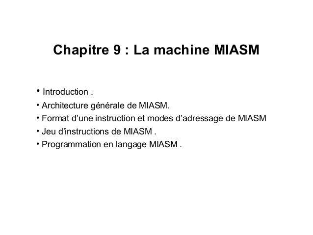 1 Chapitre 9 : La machine MIASM • Introduction . • Architecture générale de MIASM. • Format d'une instruction et modes d'a...