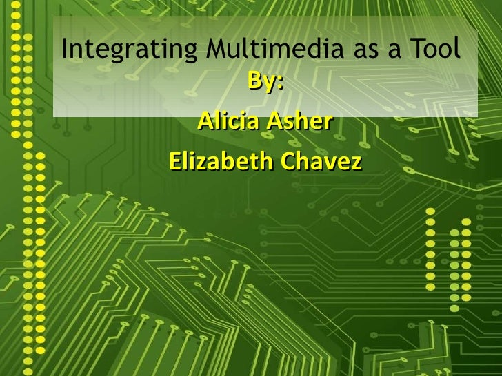 By: Alicia Asher Elizabeth Chavez Integrating Multimedia as a Too l