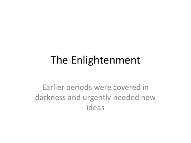 The Enlightenment  Earlier periods were covered indarkness and urgently needed new                ideas