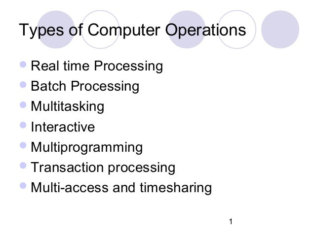 1 Types of Computer Operations Real time Processing Batch Processing Multitasking Interactive Multiprogramming Trans...
