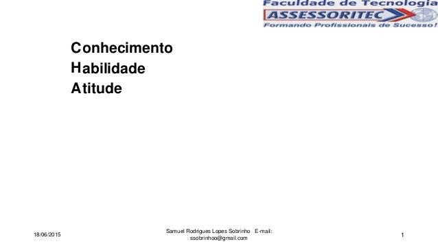 1 C H A 18/06/2015 Samuel Rodrigues Lopes Sobrinho E-mail: ssobrinhoo@gmail.com onhecimento abilidade titude