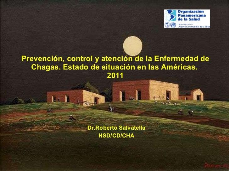Prevención, control y atención de la Enfermedad de Chagas. Estado de situación en las Américas.  2011 Dr.Roberto Salvatell...