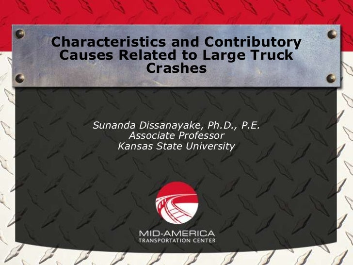 Characteristics and Contributory Causes Related to Large Truck            Crashes     Sunanda Dissanayake, Ph.D., P.E.    ...
