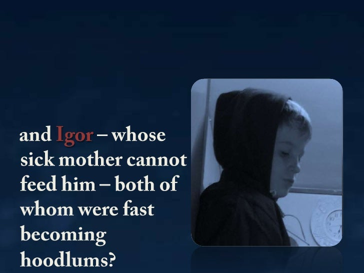 andIgor– whose  sick mother cannot feed him – both of whom were fast becoming hoodlums? <br />