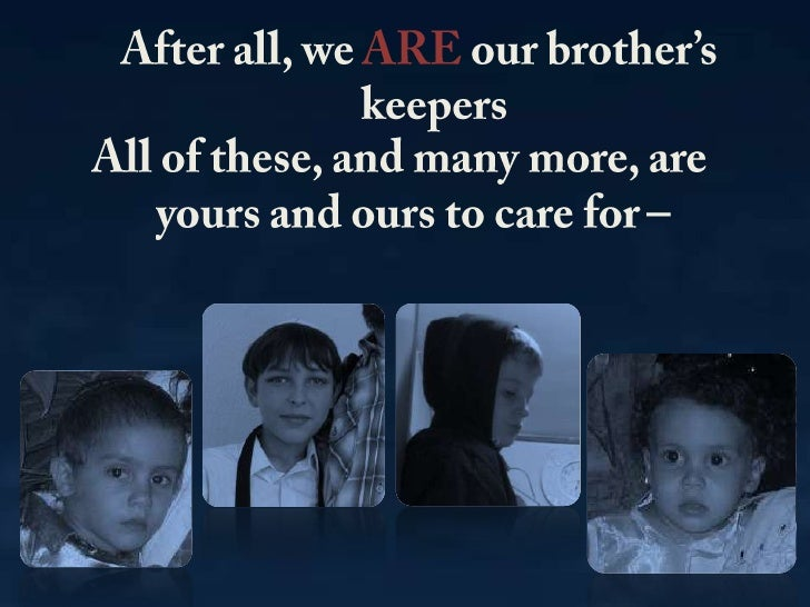After all, we ARE our brother's keepers<br />All of these, and many more, are yours and ours to care for –<br />