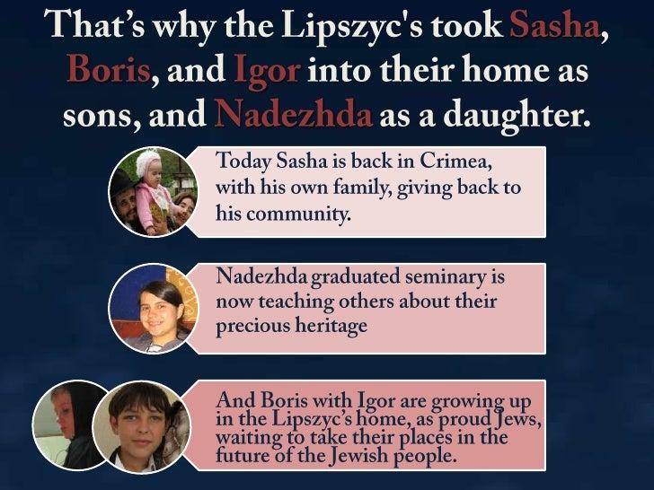 That's why the Lipszyc&apos;s took Sasha, Boris, andIgorinto their home as sons, and Nadezhda as a daughter.<br />