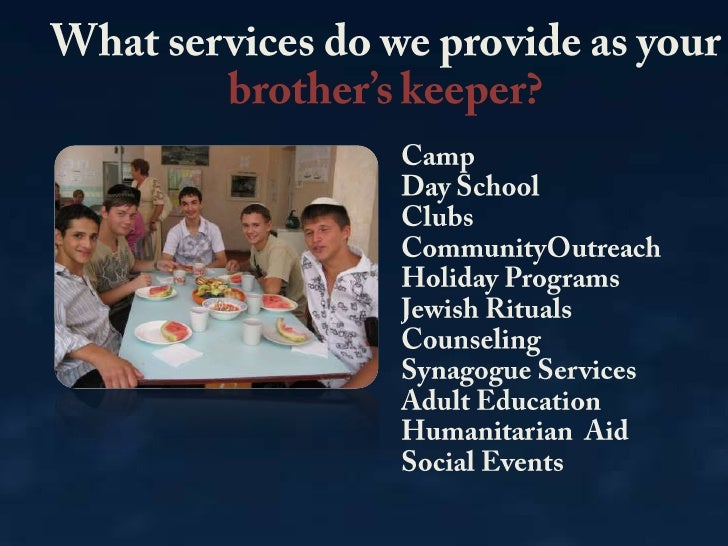 What services do we provide as your brother's keeper?<br />CampDay SchoolClubsCommunityOutreachHoliday ProgramsJewish Ritu...