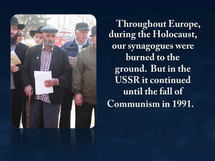 Throughout Europe, during the Holocaust, our synagogues were burned to the ground. But in the USSR it continued until the...