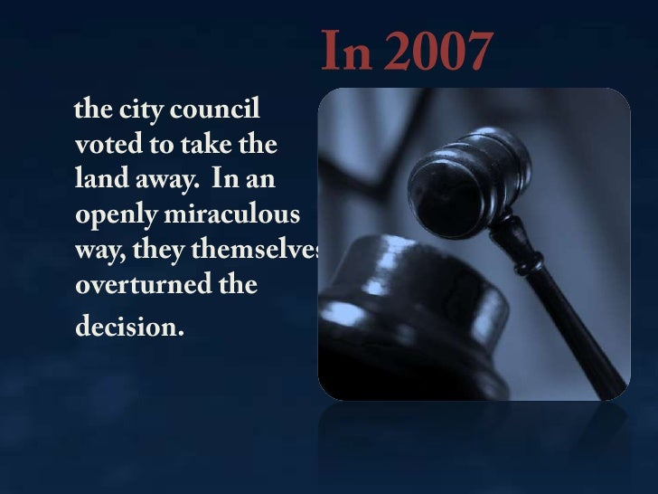 In 2007<br />    the city council voted to take the land away. In an openly miraculous way, they themselves overturned th...