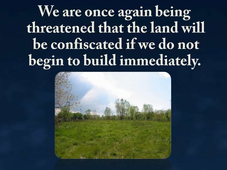 We are once again being threatened that the land will be confiscated if we do not begin to build immediately.<br />
