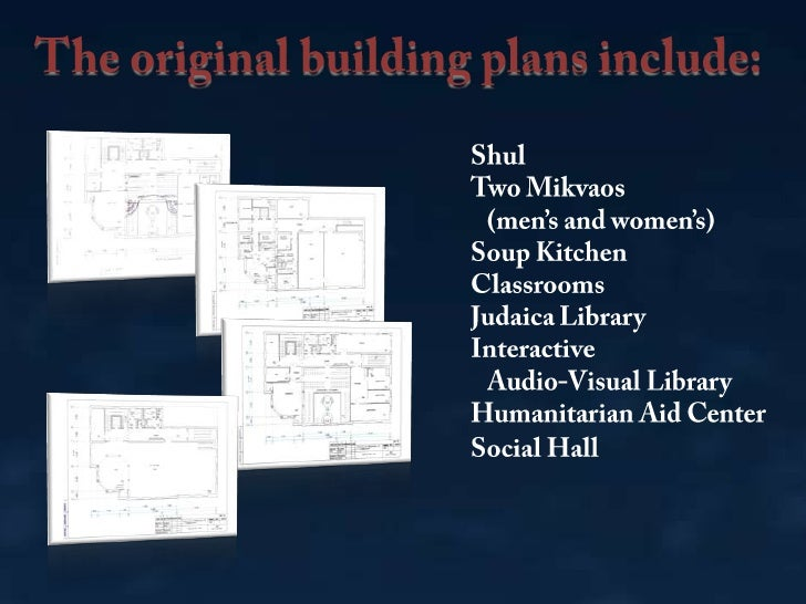 The original building plans include:<br />Shul<br />Two Mikvaos<br />   (men's and women's)<br />Soup Kitchen<br />Classro...