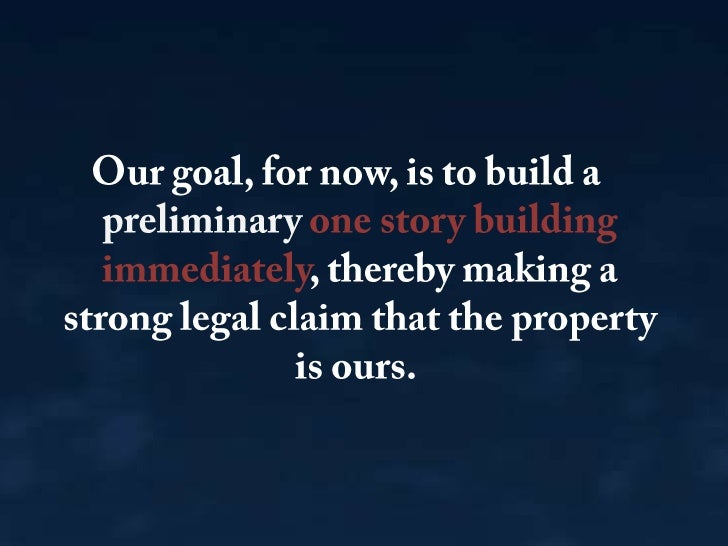 Our goal, for now, is to build a preliminary one story building immediately, thereby making a strong legal claim that the ...