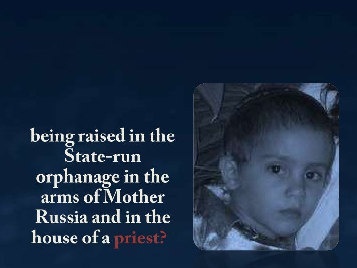 being raised in the State-run orphanage in the arms of Mother Russia and in the house of a priest?<br />