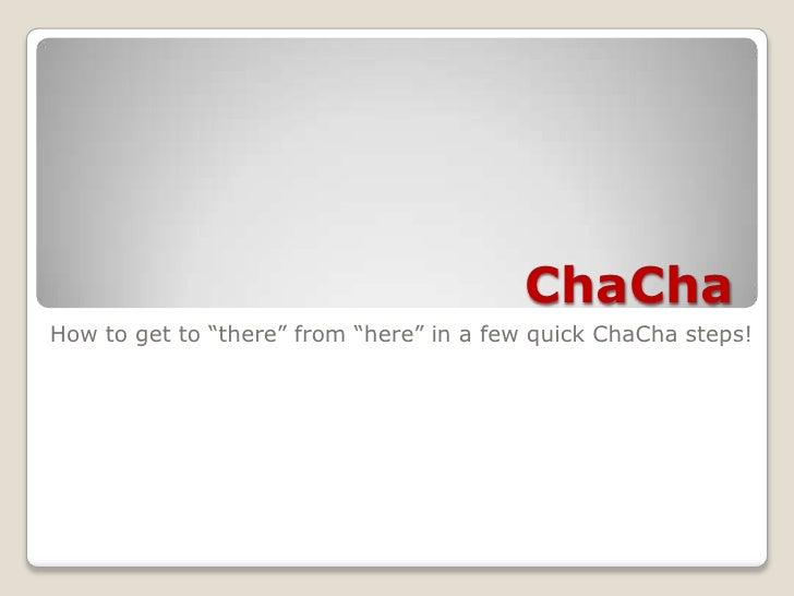 "ChaCha<br />How to get to ""there"" from ""here"" in a few quick ChaCha steps!<br />"