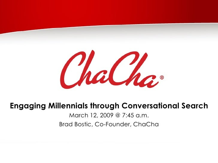 Engaging Millennials through Conversational Search March 12, 2009 @ 7:45 a.m. Brad Bostic, Co-Founder, ChaCha
