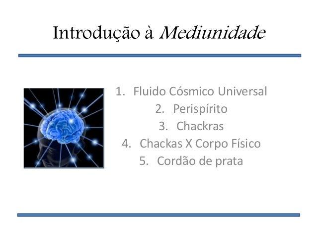 Introdução à Mediunidade 1. Fluido Cósmico Universal 2. Perispírito 3. Chackras 4. Chackas X Corpo Físico 5. Cordão de pra...