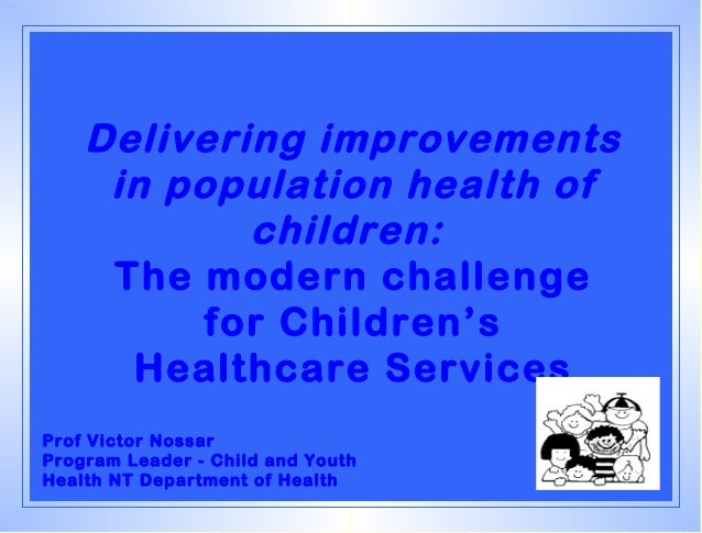 Delivering improvements     in population health of            children:     The modern challenge          for Children's ...