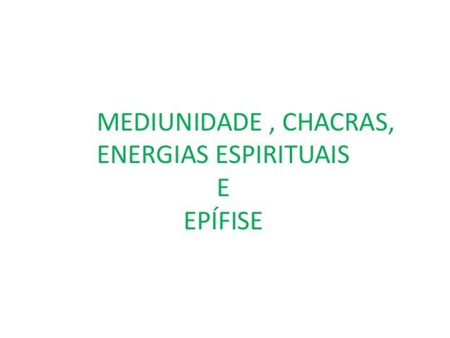 MEDIUNIDADE , CHACRAS, ENERGIAS ESPIRITUAIS E EPÍFISE