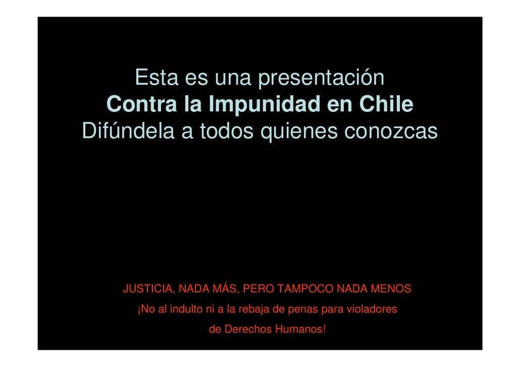 Esta es una presentación    Contra la Impunidad en Chile Difúndela a todos quienes conozcas        JUSTICIA, NADA MÁS, PER...