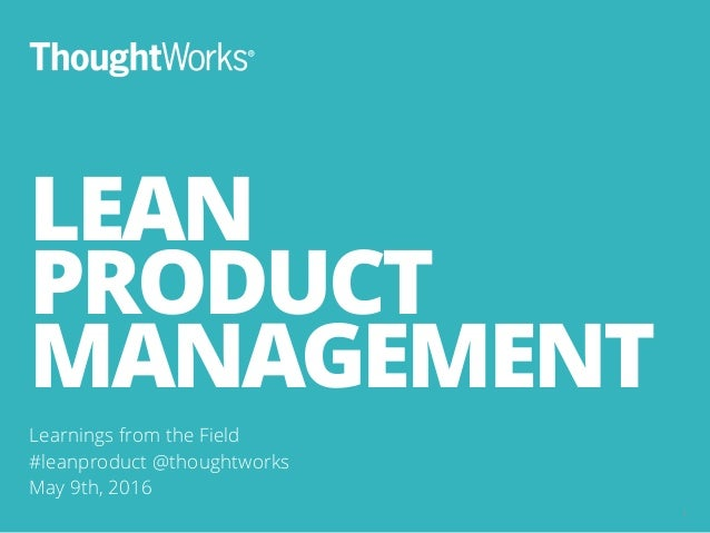 LEAN PRODUCT MANAGEMENT Learnings from the Field #leanproduct @thoughtworks May 9th, 2016 1