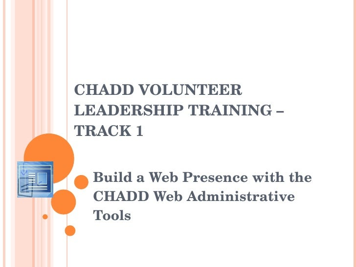 CHADD VOLUNTEER LEADERSHIP  TRAINING – TRACK 1 Build a Web Presence with the CHADD Web Administrative Tools  Trish White, ...