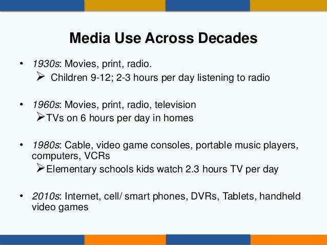 Media Use Across Decades • 1930s: Movies, print, radio.  Children 9-12; 2-3 hours per day listening to radio • 1960s: Mov...