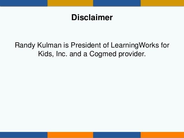 Disclaimer Randy Kulman is President of LearningWorks for Kids, Inc. and a Cogmed provider.