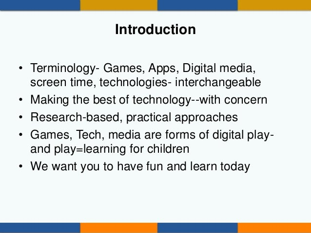 Introduction • Terminology- Games, Apps, Digital media, screen time, technologies- interchangeable • Making the best of te...