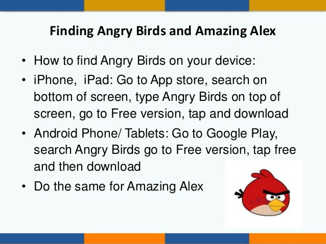 Finding Angry Birds and Amazing Alex • How to find Angry Birds on your device: • iPhone, iPad: Go to App store, search on ...