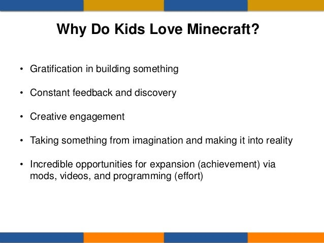 Why Do Kids Love Minecraft? • Gratification in building something • Constant feedback and discovery • Creative engagement ...