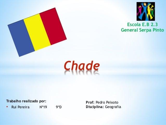 Trabalho realizado por: • Rui Pereira Nº19 9ºD Chade Prof: Pedro Peixoto Disciplina: Geografia Escola E.B 2.3 General Serp...