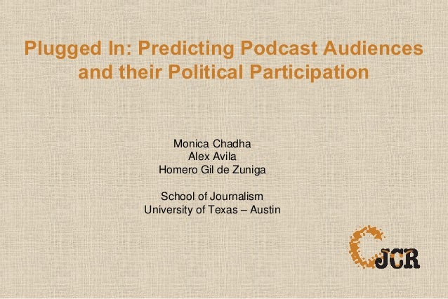Plugged In: Predicting Podcast Audiences and their Political Participation Monica Chadha Alex Avila Homero Gil de Zuniga S...