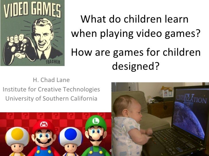 What do children learn  when playing video games?   How are games for children designed? H. Chad Lane Institute for Creati...