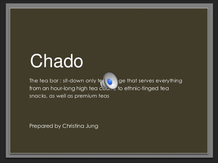 ChadoThe tea bar : sit-down only tea lounge that serves everythingfrom an hour-long high tea course to ethnic-tinged teasn...