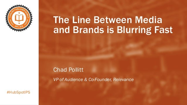 #HubSpotIPS The Line Between Media and Brands is Blurring Fast Chad Pollitt VP of Audience & Co-Founder, Relevance