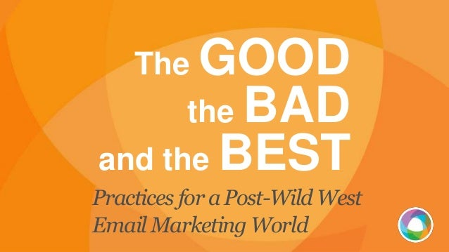 The GOOD the BAD and the BEST Practices for a Post-Wild West Email Marketing World