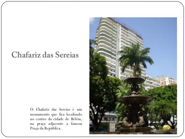 Chafariz das Sereias     O Chafariz das Sereias é um     monumento que fica localizado     no centro da cidade de Belém,  ...