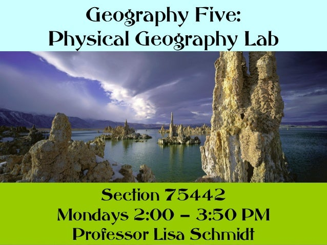 Geography Five: Physical Geography Lab  Section 75442 Mondays 2:00 – 3:50 PM Professor Lisa Schmidt