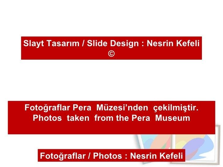 Slayt Tasarım / Slide Design : Nesrin Kefeli © Fotoğraflar Pera  Müzesi'nden  çekilmiştir. Photos  taken  from the Pera  M...
