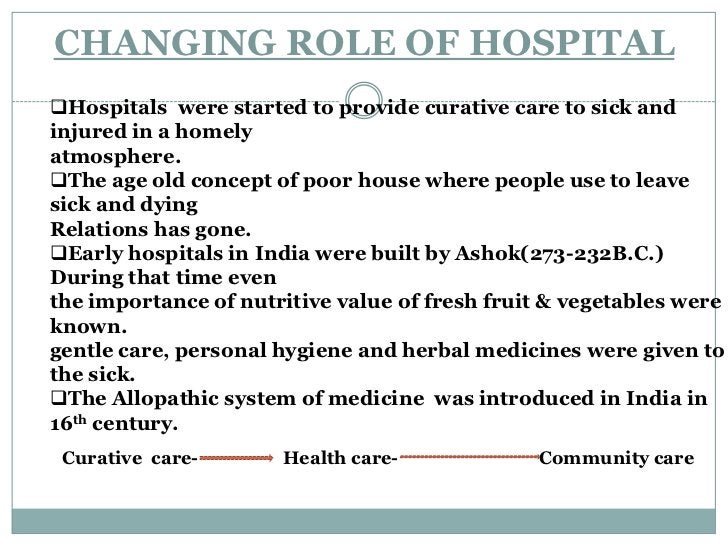 CHANGING ROLE OF HOSPITAL<br /><ul><li>Hospitals  were started to provide curative care to sick and injured in a homely </...