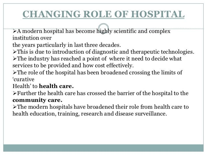 CHANGING ROLE OF HOSPITAL<br /><ul><li>A modern hospital has become highly scientific and complex institution over</li></u...