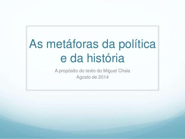 As metáforas da política  e da história  A propósito do texto do Miguel Chaia  Agosto de 2014