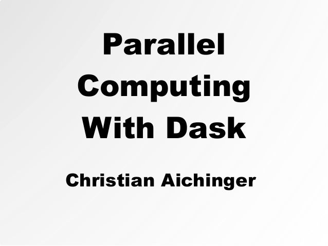 Parallel Computing With Dask Christian Aichinger