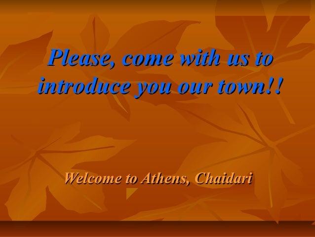 Please, come with us toPlease, come with us to introduce you our town!!introduce you our town!! Welcome to Athens, Chaidar...