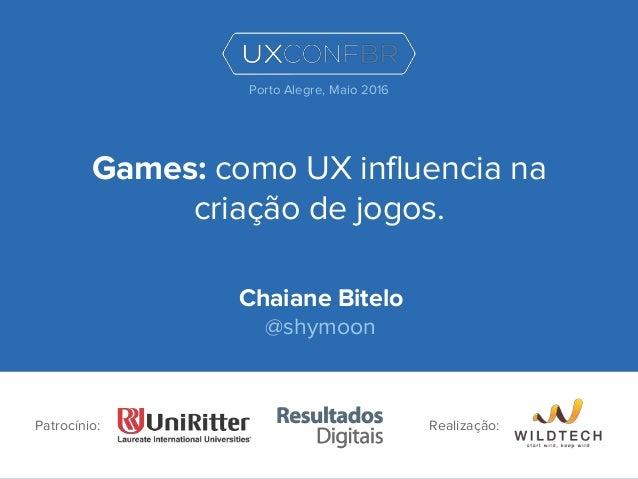 Games: como UX influencia na criação de jogos. Chaiane Bitelo @shymoon Patrocínio: Porto Alegre, Maio 2016 Realização: