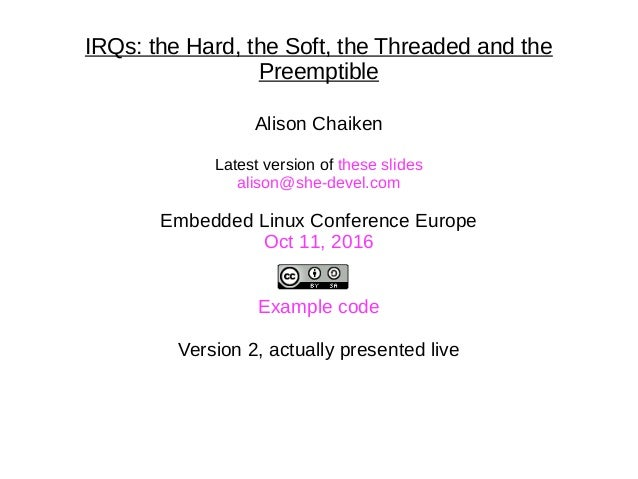 IRQs: the Hard, the Soft, the Threaded and the Preemptible Alison Chaiken Latest version of these slides alison@she-devel....